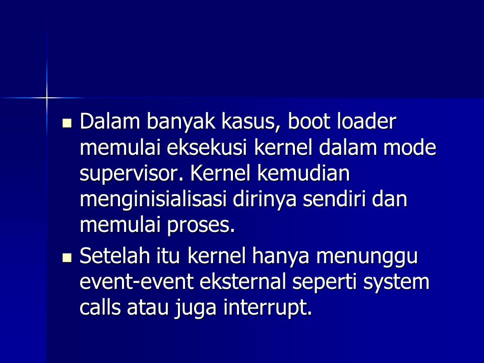 Dalam banyak kasus, boot loader memulai eksekusi kernel dalam mode supervisor. Kernel kemudian menginisialisasi dirinya sendiri dan memulai proses. Da