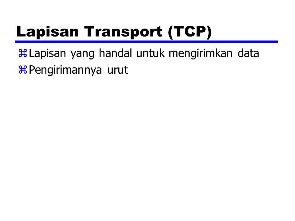 Lapisan Transport (TCP) zLapisan yang handal untuk mengirimkan data zPengirimannya urut