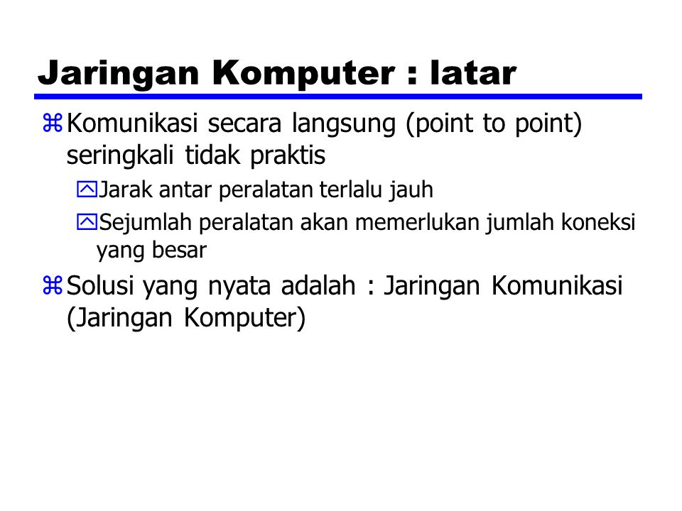 Jaringan Komputer : latar zKomunikasi secara langsung (point to point) seringkali tidak praktis yJarak antar peralatan terlalu jauh ySejumlah peralata