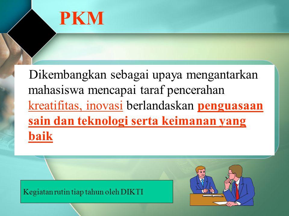 PKM Dikembangkan sebagai upaya mengantarkan mahasiswa mencapai taraf pencerahan kreatifitas, inovasi berlandaskan penguasaan sain dan teknologi serta keimanan yang baik Kegiatan rutin tiap tahun oleh DIKTI