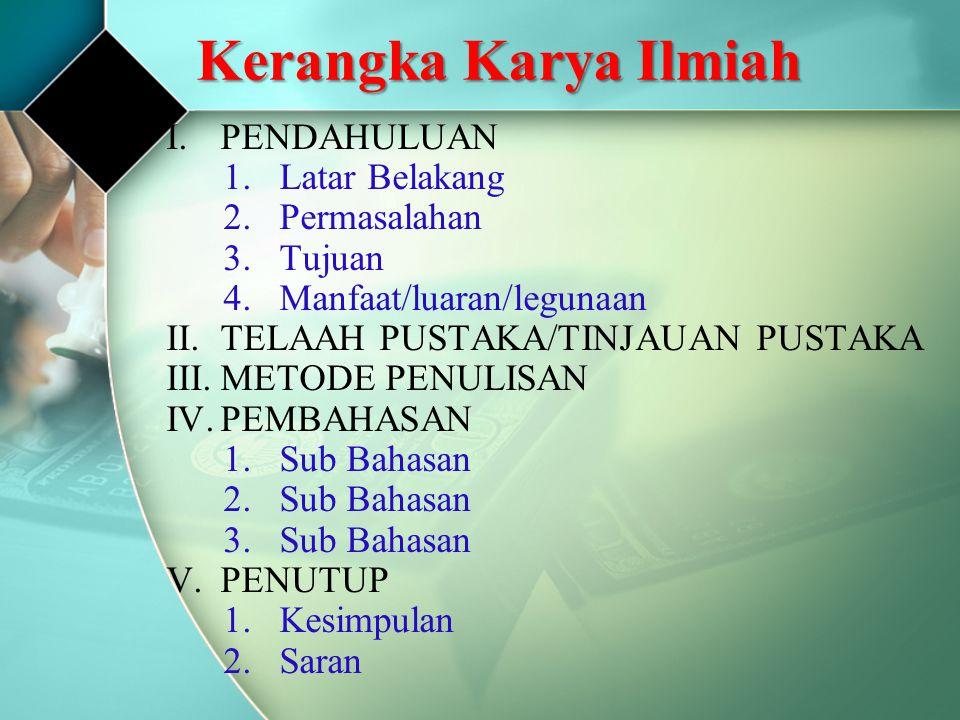 Kerangka Karya Ilmiah I.PENDAHULUAN 1.Latar Belakang 2.Permasalahan 3.Tujuan 4.Manfaat/luaran/legunaan II.TELAAH PUSTAKA/TINJAUAN PUSTAKA III.METODE PENULISAN IV.PEMBAHASAN 1.Sub Bahasan 2.Sub Bahasan 3.Sub Bahasan V.PENUTUP 1.Kesimpulan 2.Saran