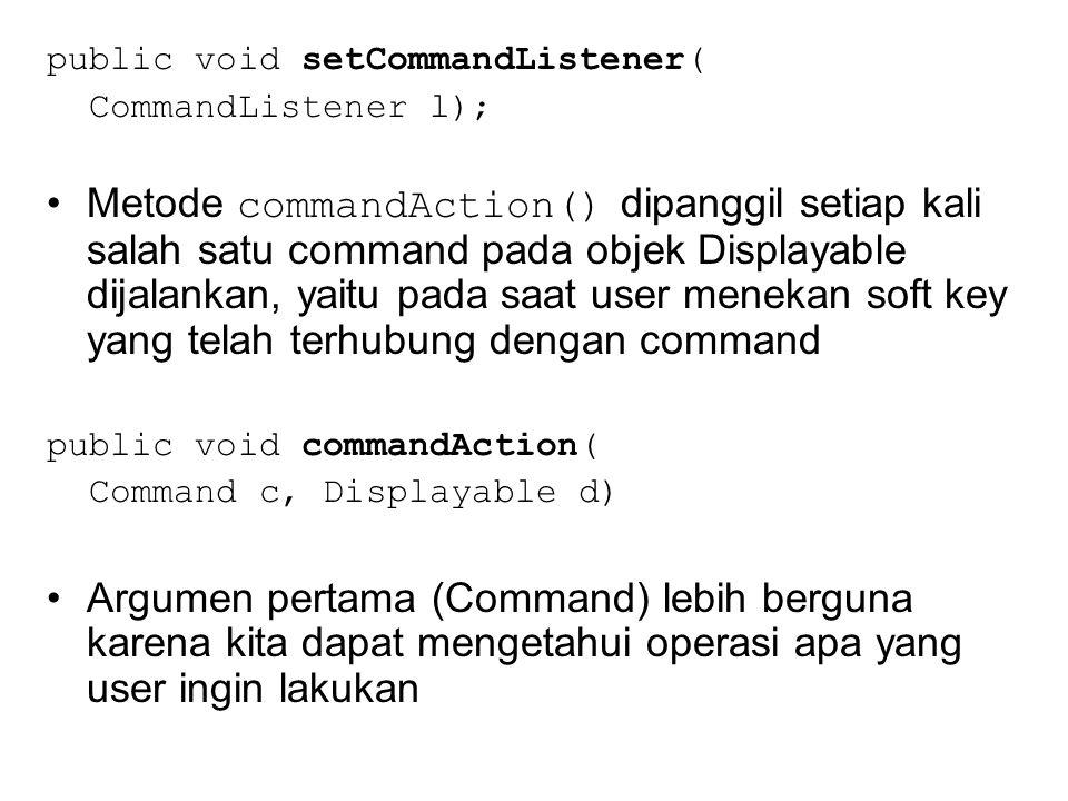 public void setCommandListener( CommandListener l); Metode commandAction() dipanggil setiap kali salah satu command pada objek Displayable dijalankan, yaitu pada saat user menekan soft key yang telah terhubung dengan command public void commandAction( Command c, Displayable d) Argumen pertama (Command) lebih berguna karena kita dapat mengetahui operasi apa yang user ingin lakukan