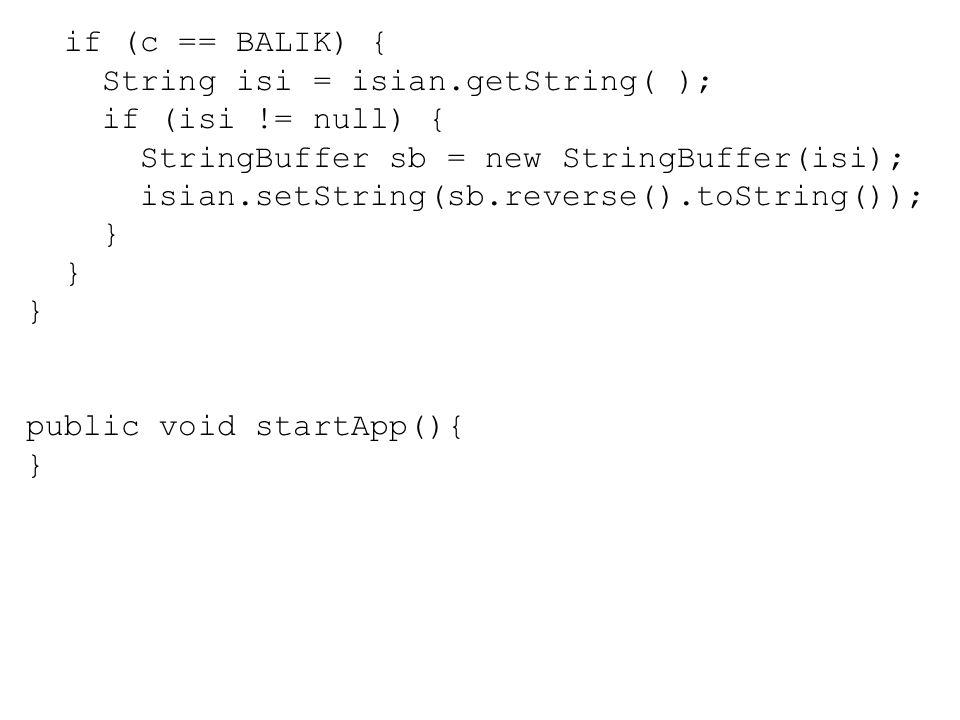 if (c == BALIK) { String isi = isian.getString( ); if (isi != null) { StringBuffer sb = new StringBuffer(isi); isian.setString(sb.reverse().toString()); } public void startApp(){ }