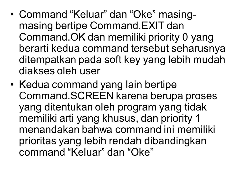 Command Keluar dan Oke masing- masing bertipe Command.EXIT dan Command.OK dan memiliki priority 0 yang berarti kedua command tersebut seharusnya ditempatkan pada soft key yang lebih mudah diakses oleh user Kedua command yang lain bertipe Command.SCREEN karena berupa proses yang ditentukan oleh program yang tidak memiliki arti yang khusus, dan priority 1 menandakan bahwa command ini memiliki prioritas yang lebih rendah dibandingkan command Keluar dan Oke