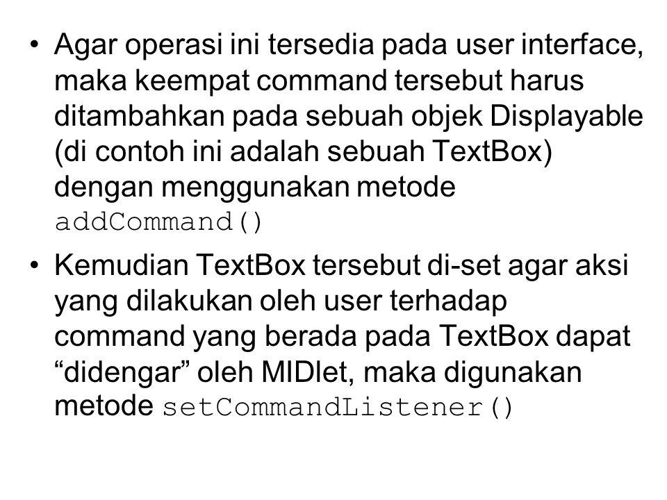 Agar operasi ini tersedia pada user interface, maka keempat command tersebut harus ditambahkan pada sebuah objek Displayable (di contoh ini adalah sebuah TextBox) dengan menggunakan metode addCommand() Kemudian TextBox tersebut di-set agar aksi yang dilakukan oleh user terhadap command yang berada pada TextBox dapat didengar oleh MIDlet, maka digunakan metode setCommandListener()