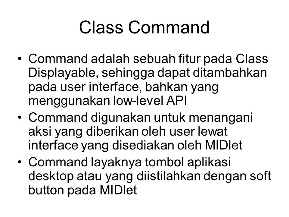 private static final Command BALIK = new Command( Balik , Command.SCREEN, 1); private Display layar; private TextBox isian; public TekanTombol() { layar = Display.getDisplay(this); isian = new TextBox( Sepatah kata , Ini contoh sebuah tulisan , 50, 0); isian.addCommand(OKE); isian.addCommand(KELUAR); isian.addCommand(HAPUS); isian.addCommand(BALIK); isian.setCommandListener(this); layar.setCurrent(isian); }