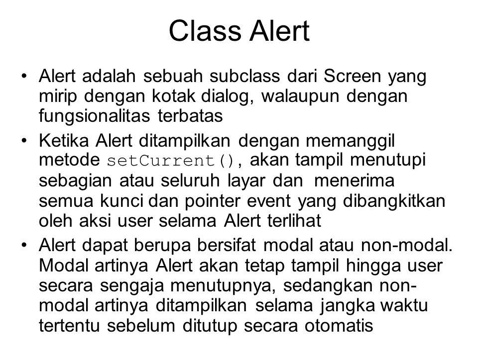 Class Alert Alert adalah sebuah subclass dari Screen yang mirip dengan kotak dialog, walaupun dengan fungsionalitas terbatas Ketika Alert ditampilkan dengan memanggil metode setCurrent(), akan tampil menutupi sebagian atau seluruh layar dan menerima semua kunci dan pointer event yang dibangkitkan oleh aksi user selama Alert terlihat Alert dapat berupa bersifat modal atau non-modal.