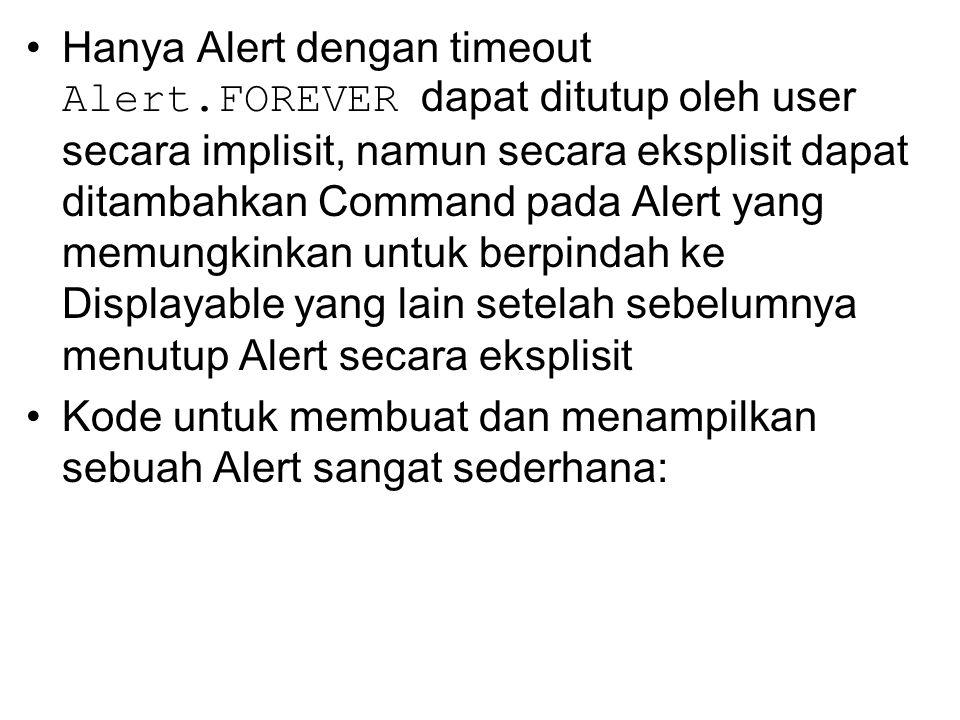 Hanya Alert dengan timeout Alert.FOREVER dapat ditutup oleh user secara implisit, namun secara eksplisit dapat ditambahkan Command pada Alert yang memungkinkan untuk berpindah ke Displayable yang lain setelah sebelumnya menutup Alert secara eksplisit Kode untuk membuat dan menampilkan sebuah Alert sangat sederhana: