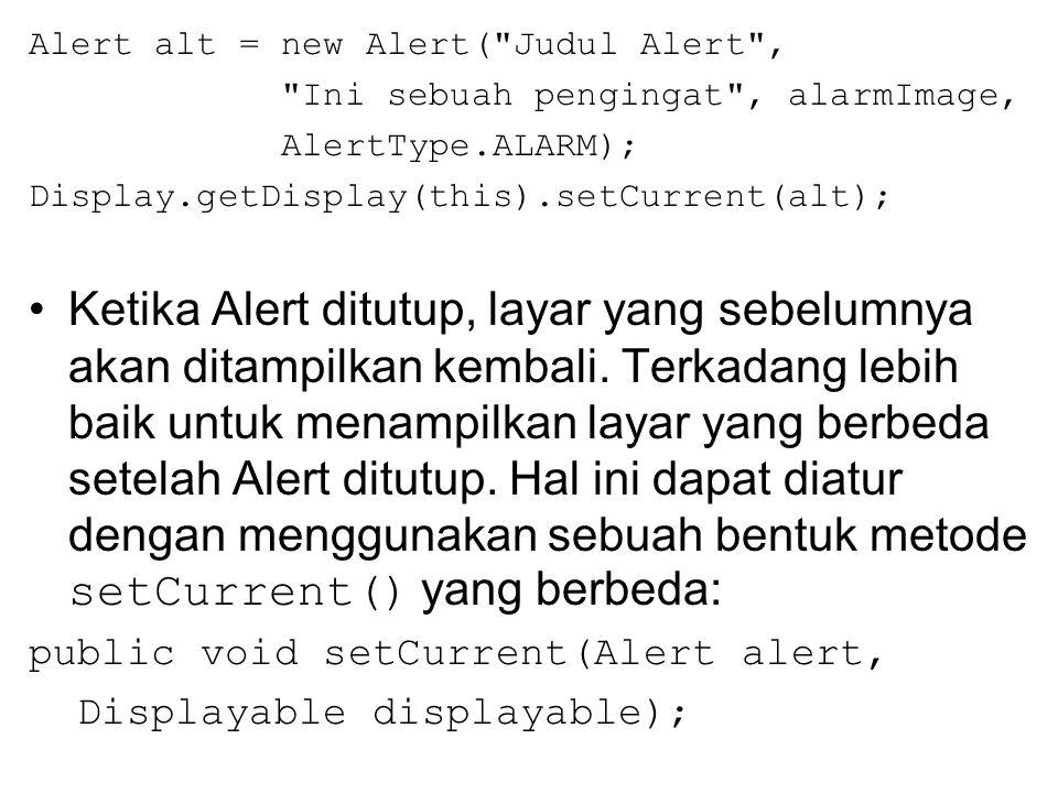 Alert alt = new Alert( Judul Alert , Ini sebuah pengingat , alarmImage, AlertType.ALARM); Display.getDisplay(this).setCurrent(alt); Ketika Alert ditutup, layar yang sebelumnya akan ditampilkan kembali.
