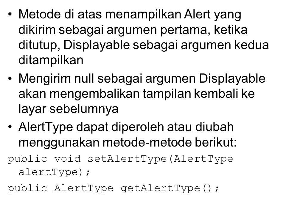 Metode di atas menampilkan Alert yang dikirim sebagai argumen pertama, ketika ditutup, Displayable sebagai argumen kedua ditampilkan Mengirim null sebagai argumen Displayable akan mengembalikan tampilan kembali ke layar sebelumnya AlertType dapat diperoleh atau diubah menggunakan metode-metode berikut: public void setAlertType(AlertType alertType); public AlertType getAlertType();