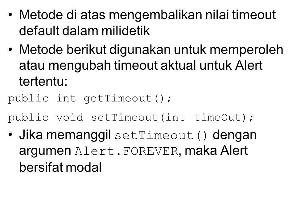 Metode di atas mengembalikan nilai timeout default dalam milidetik Metode berikut digunakan untuk memperoleh atau mengubah timeout aktual untuk Alert tertentu: public int getTimeout(); public void setTimeout(int timeOut); Jika memanggil setTimeout() dengan argumen Alert.FOREVER, maka Alert bersifat modal
