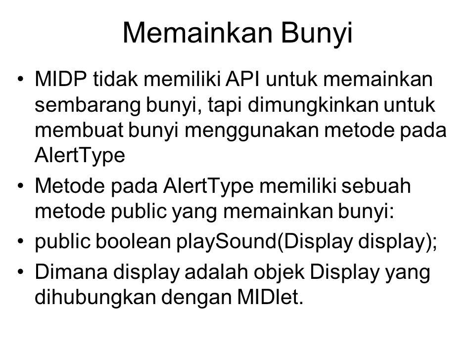 Memainkan Bunyi MIDP tidak memiliki API untuk memainkan sembarang bunyi, tapi dimungkinkan untuk membuat bunyi menggunakan metode pada AlertType Metode pada AlertType memiliki sebuah metode public yang memainkan bunyi: public boolean playSound(Display display); Dimana display adalah objek Display yang dihubungkan dengan MIDlet.
