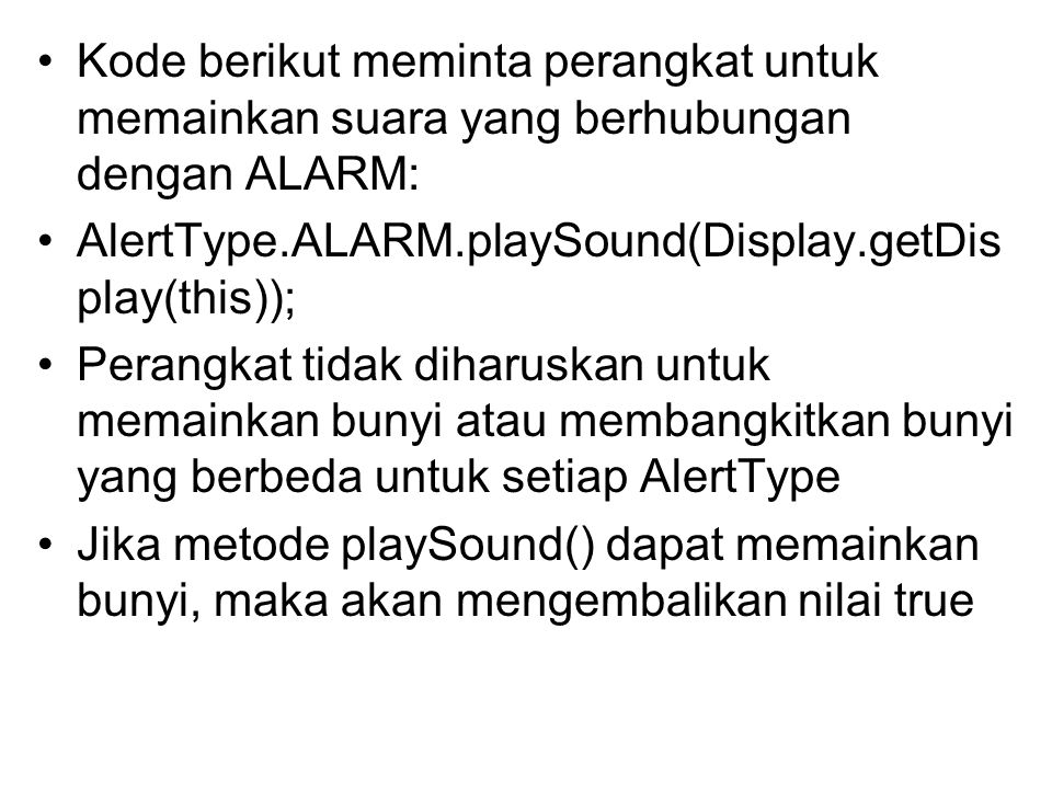 Kode berikut meminta perangkat untuk memainkan suara yang berhubungan dengan ALARM: AlertType.ALARM.playSound(Display.getDis play(this)); Perangkat tidak diharuskan untuk memainkan bunyi atau membangkitkan bunyi yang berbeda untuk setiap AlertType Jika metode playSound() dapat memainkan bunyi, maka akan mengembalikan nilai true