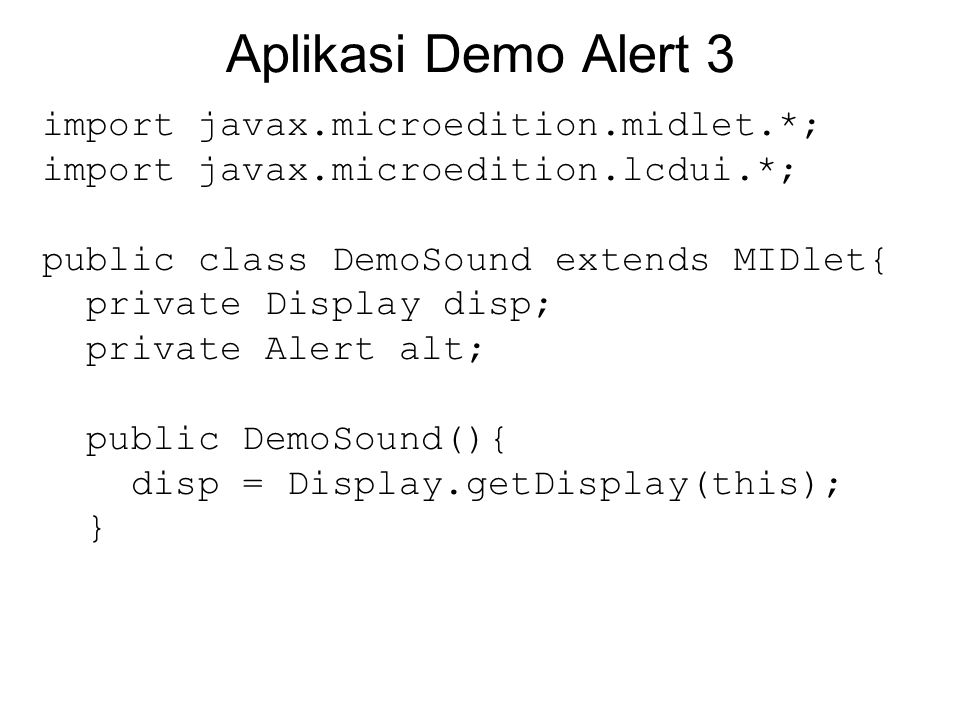 Aplikasi Demo Alert 3 import javax.microedition.midlet.*; import javax.microedition.lcdui.*; public class DemoSound extends MIDlet{ private Display di
