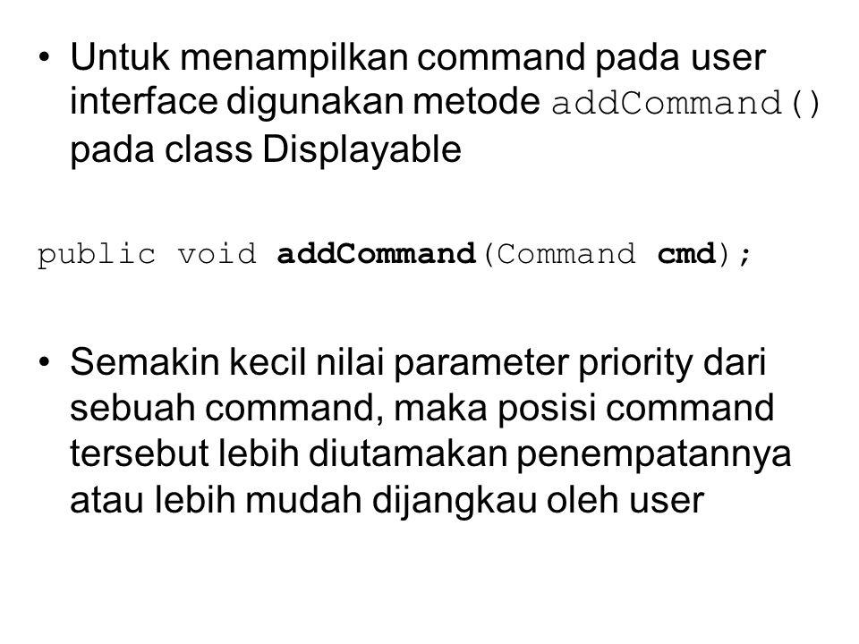 Untuk menampilkan command pada user interface digunakan metode addCommand() pada class Displayable public void addCommand(Command cmd); Semakin kecil nilai parameter priority dari sebuah command, maka posisi command tersebut lebih diutamakan penempatannya atau lebih mudah dijangkau oleh user