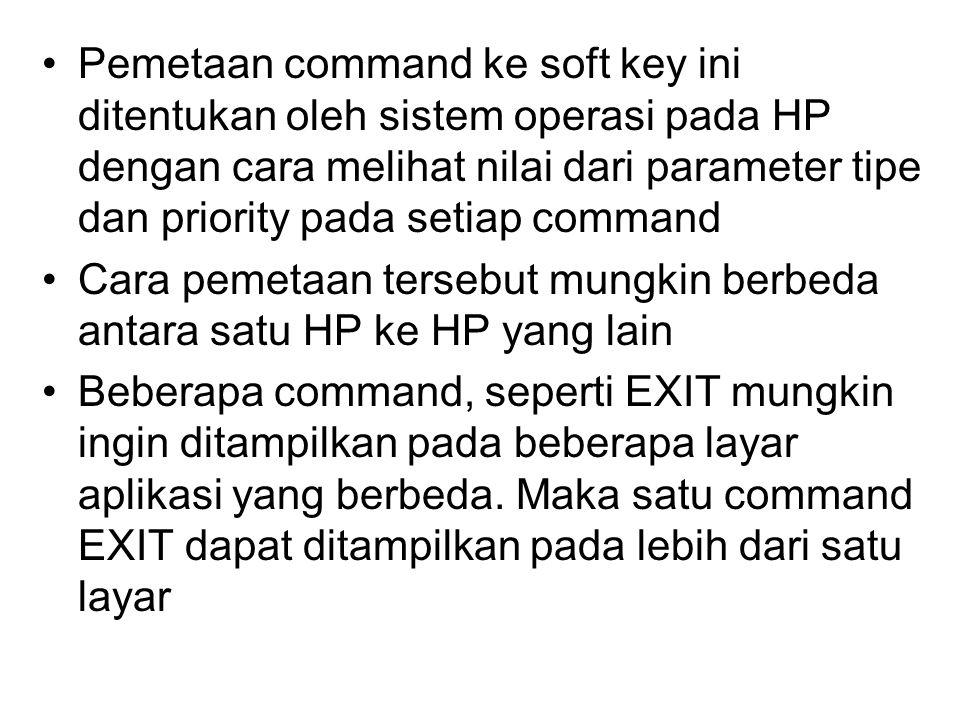 Pemetaan command ke soft key ini ditentukan oleh sistem operasi pada HP dengan cara melihat nilai dari parameter tipe dan priority pada setiap command Cara pemetaan tersebut mungkin berbeda antara satu HP ke HP yang lain Beberapa command, seperti EXIT mungkin ingin ditampilkan pada beberapa layar aplikasi yang berbeda.