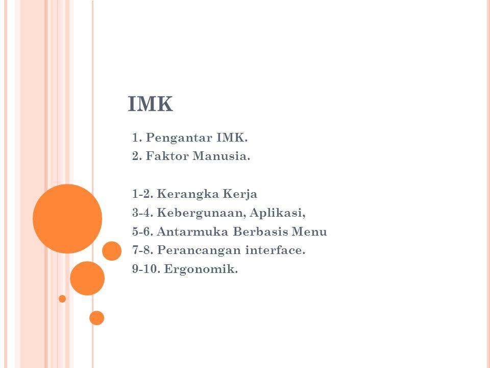 IMK 1. Pengantar IMK. 2. Faktor Manusia. 1-2. Kerangka Kerja 3-4. Kebergunaan, Aplikasi, 5-6. Antarmuka Berbasis Menu 7-8. Perancangan interface. 9-10