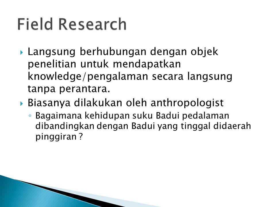  Langsung berhubungan dengan objek penelitian untuk mendapatkan knowledge/pengalaman secara langsung tanpa perantara.  Biasanya dilakukan oleh anthr