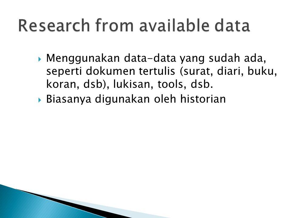  Menggunakan data-data yang sudah ada, seperti dokumen tertulis (surat, diari, buku, koran, dsb), lukisan, tools, dsb.  Biasanya digunakan oleh hist