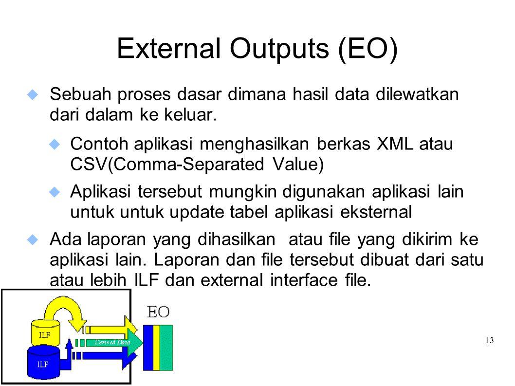 13 External Outputs (EO)  Sebuah proses dasar dimana hasil data dilewatkan dari dalam ke keluar.  Contoh aplikasi menghasilkan berkas XML atau CSV(C