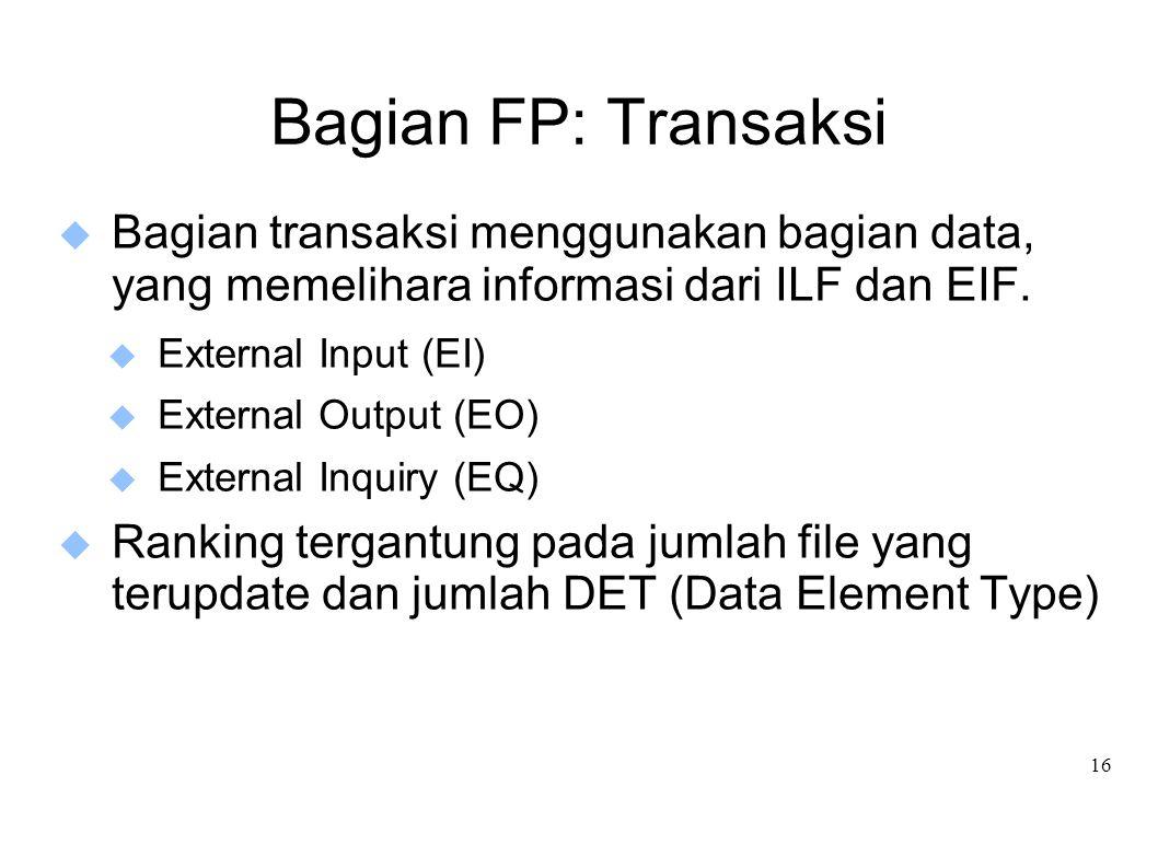 16 Bagian FP: Transaksi  Bagian transaksi menggunakan bagian data, yang memelihara informasi dari ILF dan EIF.  External Input (EI)  External Outpu