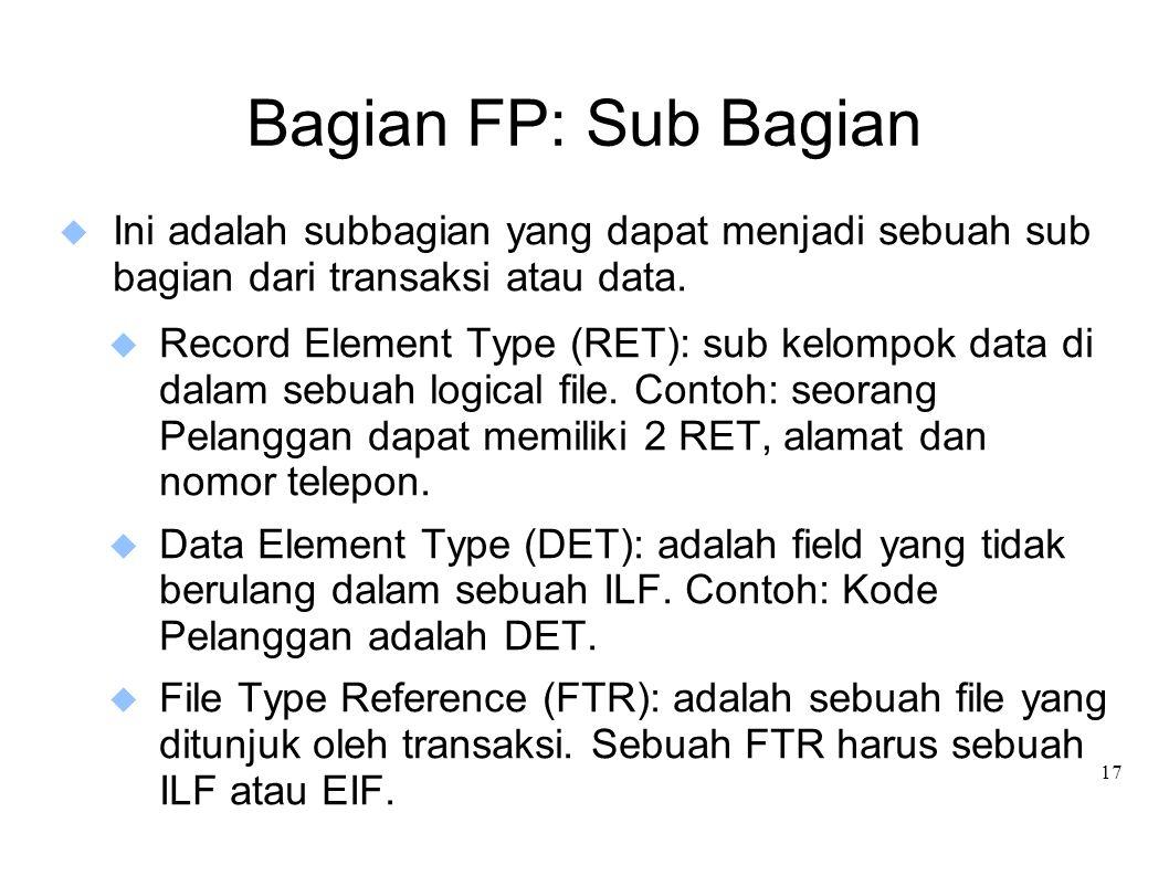 17 Bagian FP: Sub Bagian  Ini adalah subbagian yang dapat menjadi sebuah sub bagian dari transaksi atau data.  Record Element Type (RET): sub kelomp