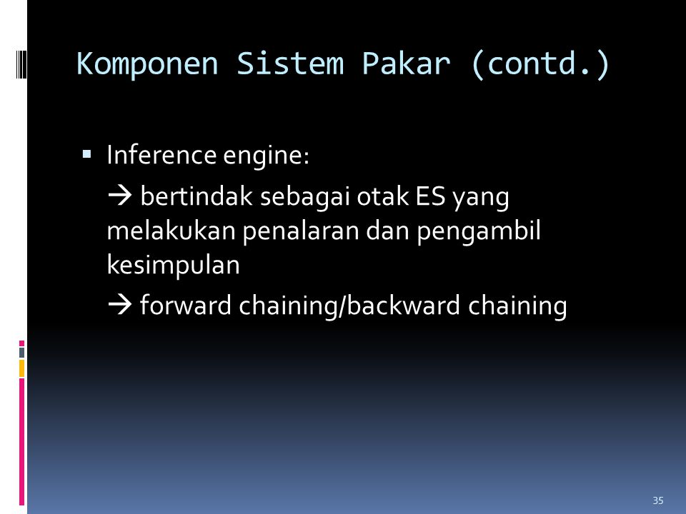 Komponen Sistem Pakar (contd.)  Inference engine:  bertindak sebagai otak ES yang melakukan penalaran dan pengambil kesimpulan  forward chaining/backward chaining 35