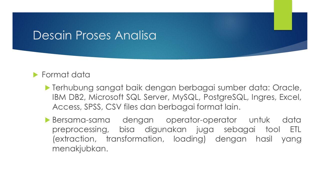 Desain Proses Analisa  Format data  Terhubung sangat baik dengan berbagai sumber data: Oracle, IBM DB2, Microsoft SQL Server, MySQL, PostgreSQL, Ing
