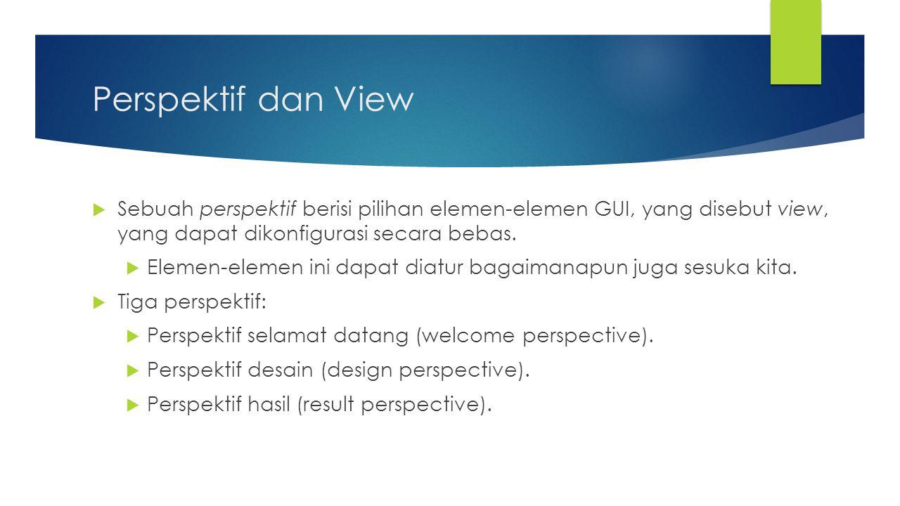 Perspektif dan View  Sebuah perspektif berisi pilihan elemen-elemen GUI, yang disebut view, yang dapat dikonfigurasi secara bebas.  Elemen-elemen in