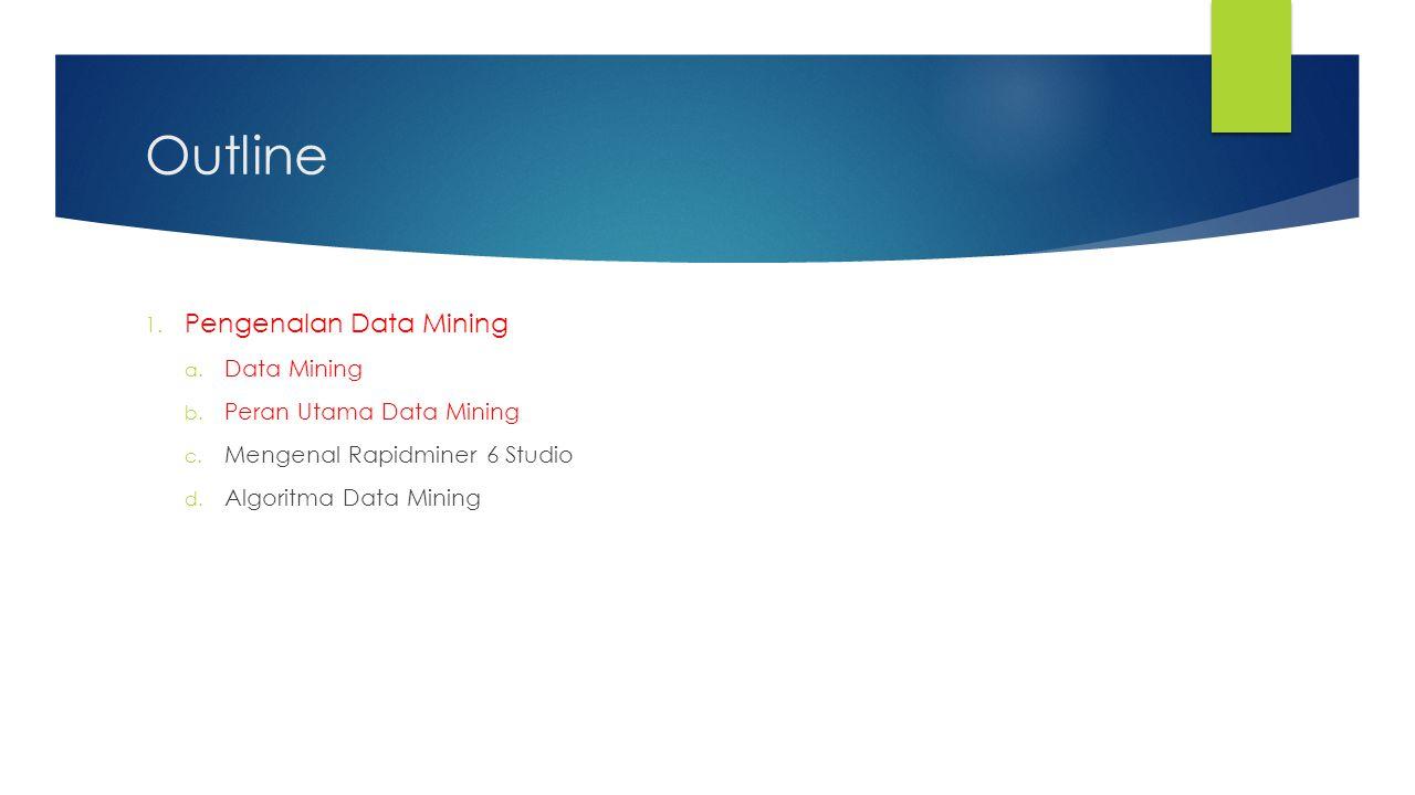 Outline 1. Pengenalan Data Mining a. Data Mining b. Peran Utama Data Mining c. Mengenal Rapidminer 6 Studio d. Algoritma Data Mining