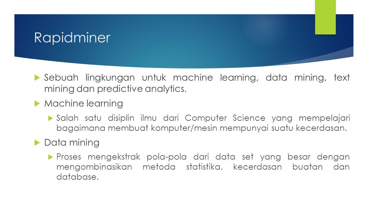 Rapidminer  Sebuah lingkungan untuk machine learning, data mining, text mining dan predictive analytics.  Machine learning  Salah satu disiplin ilm