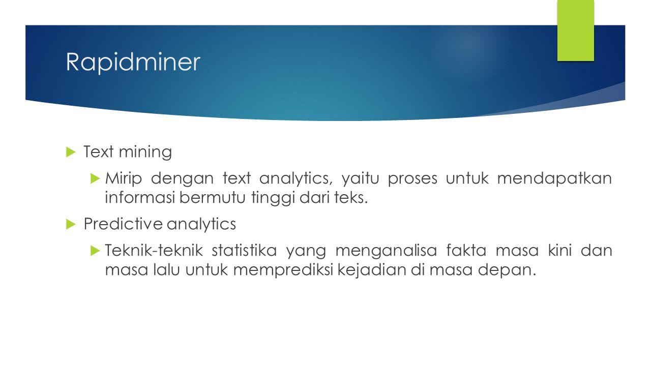 Rapidminer  Text mining  Mirip dengan text analytics, yaitu proses untuk mendapatkan informasi bermutu tinggi dari teks.  Predictive analytics  Te