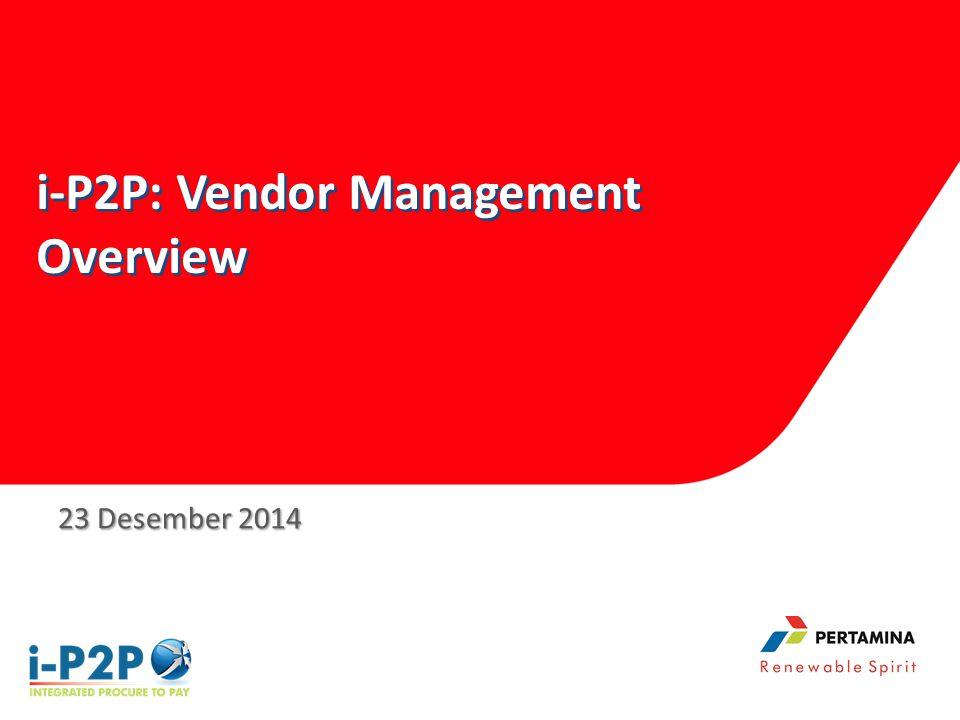 i-P2P: Vendor Management Overview i-P2P: Vendor Management Overview 23 Desember 2014