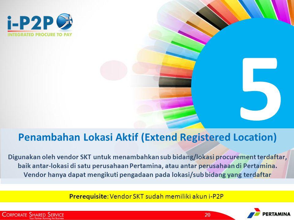 5 Penambahan Lokasi Aktif (Extend Registered Location) Digunakan oleh vendor SKT untuk menambahkan sub bidang/lokasi procurement terdaftar, baik antar-lokasi di satu perusahaan Pertamina, atau antar perusahaan di Pertamina.