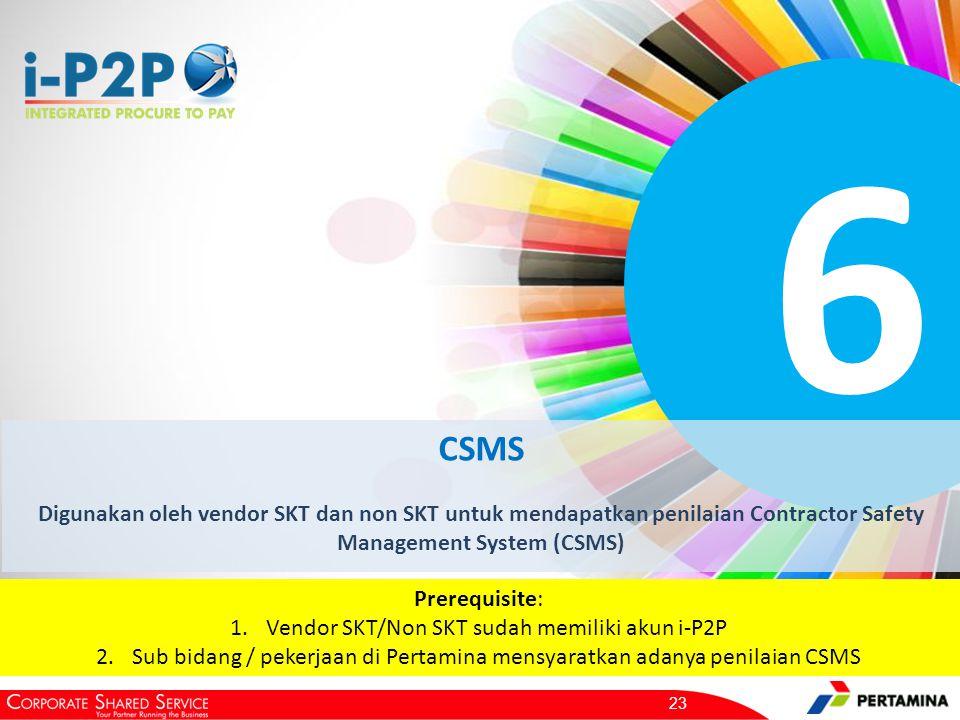 6 CSMS Digunakan oleh vendor SKT dan non SKT untuk mendapatkan penilaian Contractor Safety Management System (CSMS) 23 Prerequisite: 1.Vendor SKT/Non SKT sudah memiliki akun i-P2P 2.Sub bidang / pekerjaan di Pertamina mensyaratkan adanya penilaian CSMS
