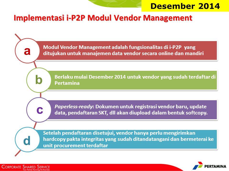 Implementasi i-P2P Modul Vendor Management Modul Vendor Management adalah fungsionalitas di i-P2P yang ditujukan untuk manajemen data vendor secara online dan mandiri Berlaku mulai Desember 2014 untuk vendor yang sudah terdaftar di Pertamina Paperless-ready: Dokumen untuk registrasi vendor baru, update data, pendaftaran SKT, dll akan diupload dalam bentuk softcopy.