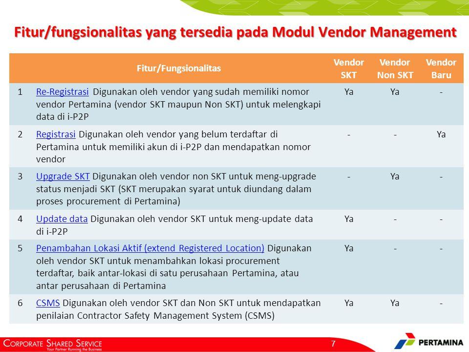 Fitur/fungsionalitas yang tersedia pada Modul Vendor Management Fitur/Fungsionalitas Vendor SKT Vendor Non SKT Vendor Baru 1Re-RegistrasiRe-Registrasi Digunakan oleh vendor yang sudah memiliki nomor vendor Pertamina (vendor SKT maupun Non SKT) untuk melengkapi data di i-P2P Ya - 2RegistrasiRegistrasi Digunakan oleh vendor yang belum terdaftar di Pertamina untuk memiliki akun di i-P2P dan mendapatkan nomor vendor --Ya 3Upgrade SKTUpgrade SKT Digunakan oleh vendor non SKT untuk meng-upgrade status menjadi SKT (SKT merupakan syarat untuk diundang dalam proses procurement di Pertamina) -Ya- 4Update dataUpdate data Digunakan oleh vendor SKT untuk meng-update data di i-P2P Ya-- 5Penambahan Lokasi Aktif (extend Registered Location)Penambahan Lokasi Aktif (extend Registered Location) Digunakan oleh vendor SKT untuk menambahkan lokasi procurement terdaftar, baik antar-lokasi di satu perusahaan Pertamina, atau antar perusahaan di Pertamina Ya-- 6CSMSCSMS Digunakan oleh vendor SKT dan Non SKT untuk mendapatkan penilaian Contractor Safety Management System (CSMS) Ya - 7