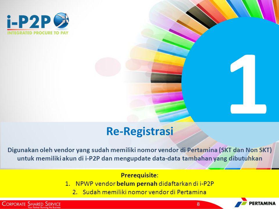 1 Re-Registrasi Digunakan oleh vendor yang sudah memiliki nomor vendor di Pertamina (SKT dan Non SKT) untuk memiliki akun di i-P2P dan mengupdate data-data tambahan yang dibutuhkan 8 Prerequisite: 1.NPWP vendor belum pernah didaftarkan di i-P2P 2.Sudah memiliki nomor vendor di Pertamina