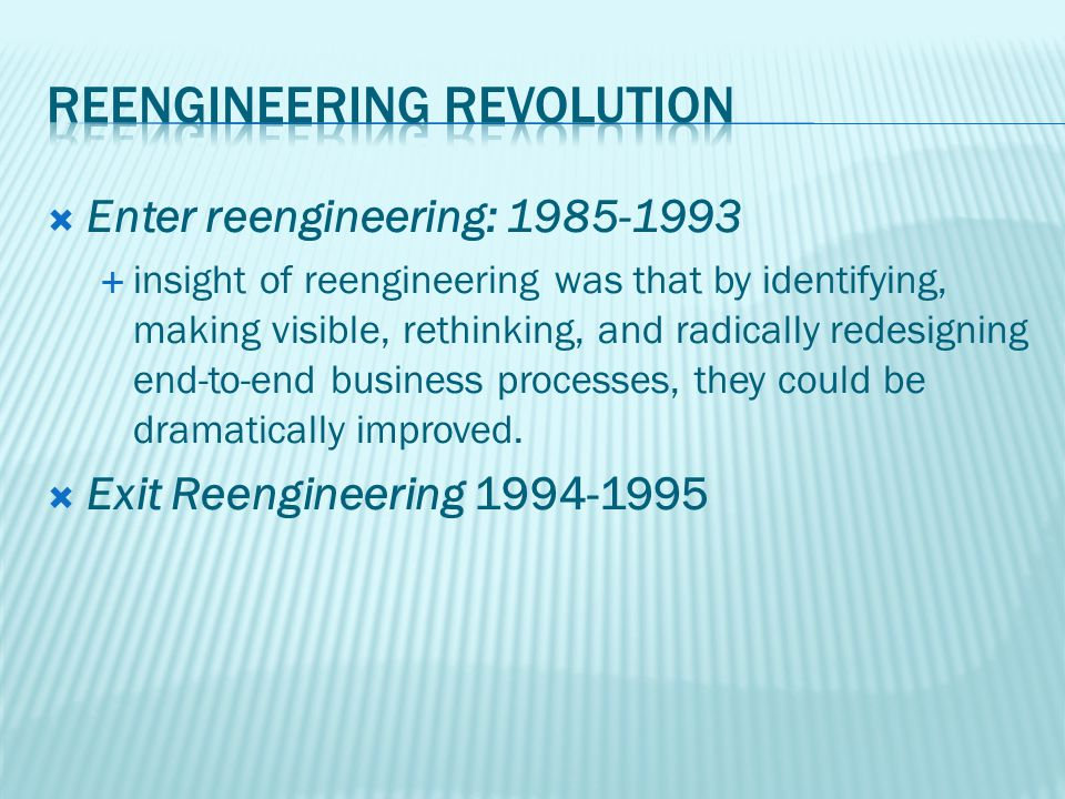 Enter reengineering: 1985-1993  insight of reengineering was that by identifying, making visible, rethinking, and radically redesigning end-to-end business processes, they could be dramatically improved.