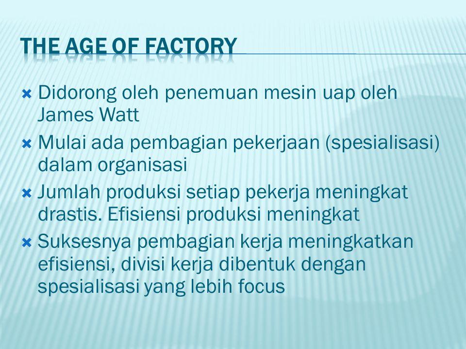  Didorong oleh penemuan mesin uap oleh James Watt  Mulai ada pembagian pekerjaan (spesialisasi) dalam organisasi  Jumlah produksi setiap pekerja meningkat drastis.