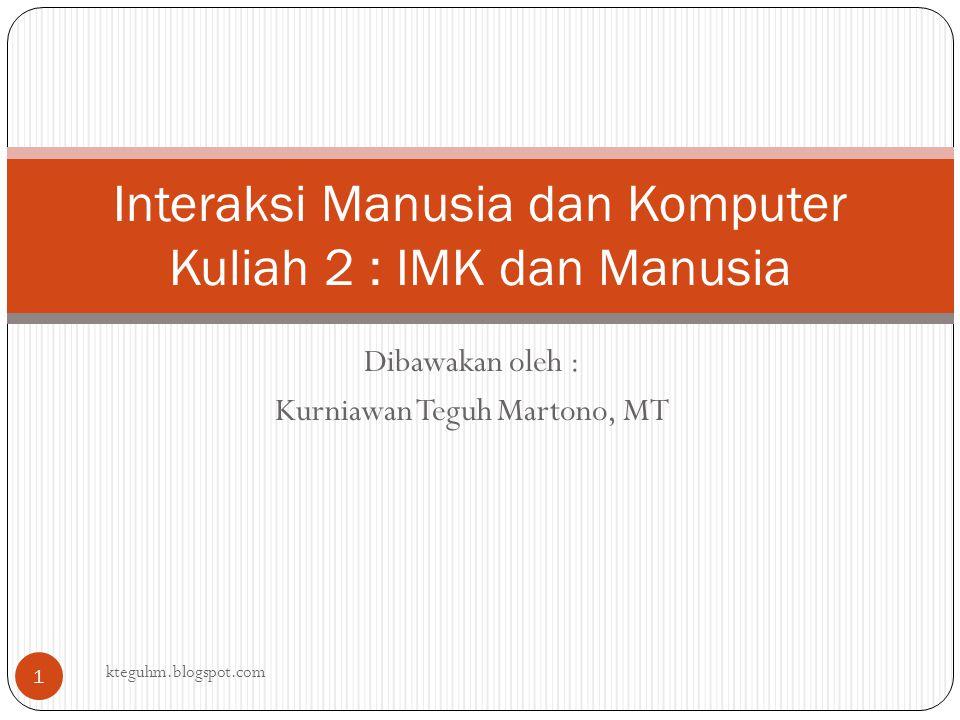 Dibawakan oleh : Kurniawan Teguh Martono, MT Interaksi Manusia dan Komputer Kuliah 2 : IMK dan Manusia kteguhm.blogspot.com 1
