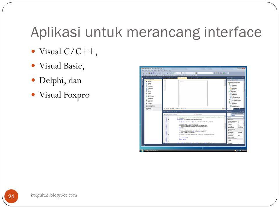 Aplikasi untuk merancang interface kteguhm.blogspot.com 24 Visual C/C++, Visual Basic, Delphi, dan Visual Foxpro