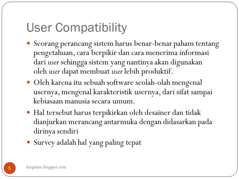 User Compatibility kteguhm.blogspot.com 5 Seorang perancang sistem harus benar-benar paham tentang pengetahuan, cara berpikir dan cara menerima inform