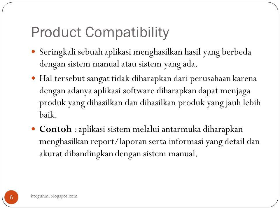 Product Compatibility kteguhm.blogspot.com 6 Seringkali sebuah aplikasi menghasilkan hasil yang berbeda dengan sistem manual atau sistem yang ada. Hal