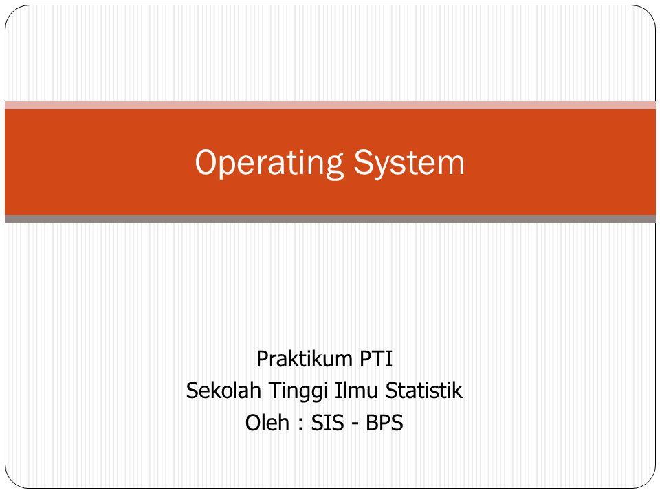 Praktikum PTI Sekolah Tinggi Ilmu Statistik Oleh : SIS - BPS Operating System