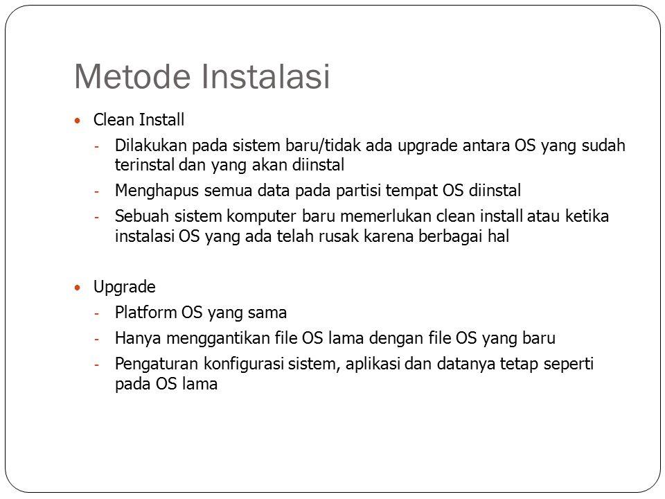 Metode Instalasi Clean Install - Dilakukan pada sistem baru/tidak ada upgrade antara OS yang sudah terinstal dan yang akan diinstal - Menghapus semua data pada partisi tempat OS diinstal - Sebuah sistem komputer baru memerlukan clean install atau ketika instalasi OS yang ada telah rusak karena berbagai hal Upgrade - Platform OS yang sama - Hanya menggantikan file OS lama dengan file OS yang baru - Pengaturan konfigurasi sistem, aplikasi dan datanya tetap seperti pada OS lama