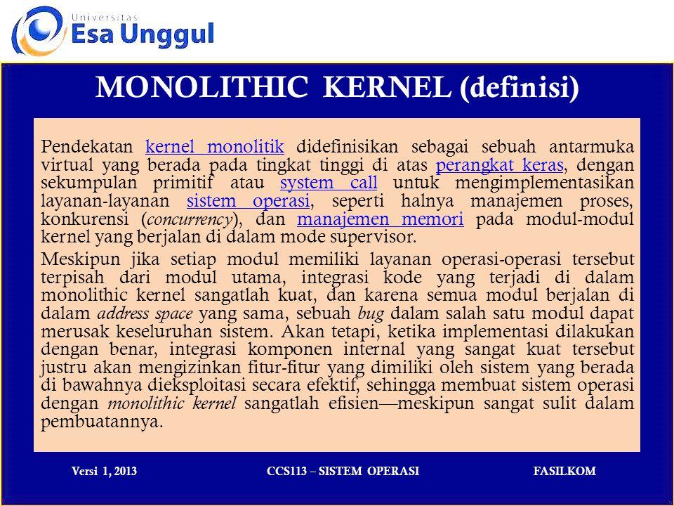 Versi 1, 2013CCS113 – SISTEM OPERASIFASILKOM MONOLITHIC KERNEL (usable) Di bawah ini ada beberapa sistem operasi yang menggunakan Monolithic kernel : Kernel sistem operasi UNIX tradisional, seperti halnya kernel dari sistem operasi UNIX keluarga BSD (NetBSD, BSD/I, FreeBSD, dan lainnya).BSDNetBSDBSD/IFreeBSD Kernel sistem operasi GNU/Linux, Linux.GNU/LinuxLinux Kernel sistem operasi Windows (versi 1.x hingga 4.x; kecuali Windows NT).WindowsWindows NT