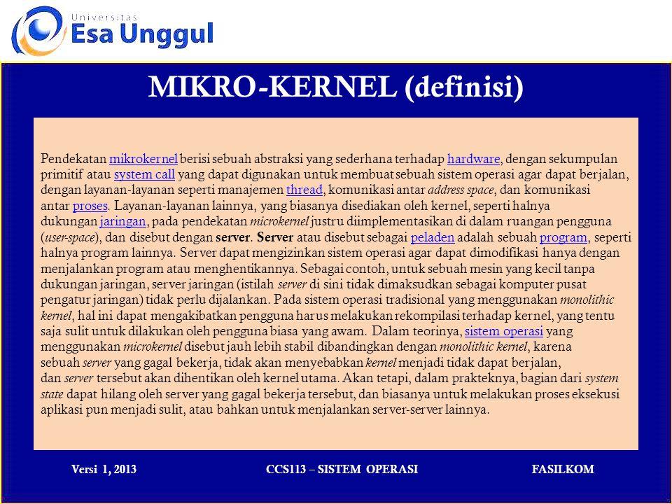 Versi 1, 2013CCS113 – SISTEM OPERASIFASILKOM MIKRO-KERNEL (usable) Beberapa sistem operasi yang menggunakan microkernel: IBM AIXIBM AIX, sebuah versi UNIX dari IBMUNIXIBM AmoebaAmoeba, sebuah kernel yang dikembangkan untuk tujuan edukasi Kernel MachKernel Mach, yang digunakan di dalam sistem operasi GNU/Hurd, NexTSTEP, OPENSTEP, dan Mac OS/XGNU/HurdNexTSTEPOPENSTEPMac OS/X MinixMinix, kernel yang dikembangkan oleh Andrew Tanenbaum untuk tujuan edukasiAndrew Tanenbaum Symbian OSSymbian OS, sebuah sistem operasi yang populer digunakan pada hand phone, handheld device, embedded device, dan PDA Phone.hand phonehandheld deviceembedded devicePDA