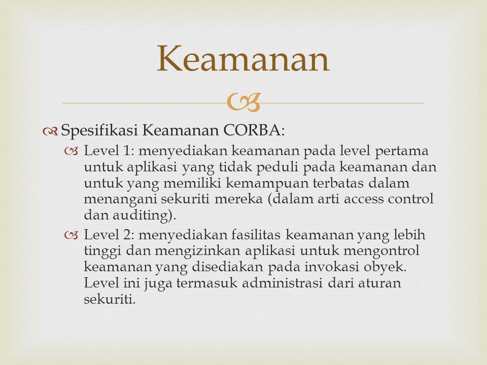  Spesifikasi Keamanan CORBA:  Level 1: menyediakan keamanan pada level pertama untuk aplikasi yang tidak peduli pada keamanan dan untuk yang memil