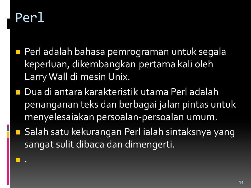 Perl Perl adalah bahasa pemrograman untuk segala keperluan, dikembangkan pertama kali oleh Larry Wall di mesin Unix. Dua di antara karakteristik utama